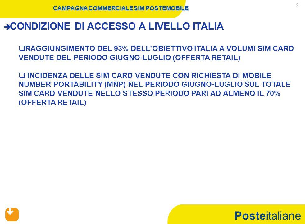 Posteitaliane 3 CAMPAGNA COMMERCIALE SIM POSTEMOBILE   CONDIZIONE DI ACCESSO A LIVELLO ITALIA   RAGGIUNGIMENTO DEL 93% DELL'OBIETTIVO ITALIA A VOLUMI SIM CARD VENDUTE DEL PERIODO GIUGNO-LUGLIO (OFFERTA RETAIL)   INCIDENZA DELLE SIM CARD VENDUTE CON RICHIESTA DI MOBILE NUMBER PORTABILITY (MNP) NEL PERIODO GIUGNO-LUGLIO SUL TOTALE SIM CARD VENDUTE NELLO STESSO PERIODO PARI AD ALMENO IL 70% (OFFERTA RETAIL)