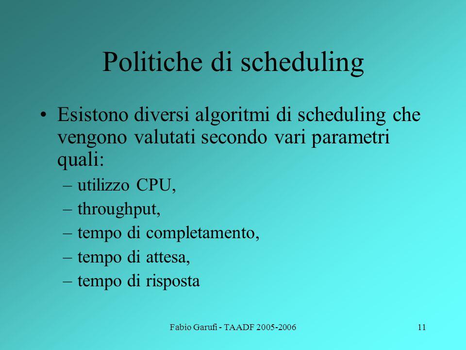 Fabio Garufi - TAADF 2005-200611 Politiche di scheduling Esistono diversi algoritmi di scheduling che vengono valutati secondo vari parametri quali: –utilizzo CPU, –throughput, –tempo di completamento, –tempo di attesa, –tempo di risposta