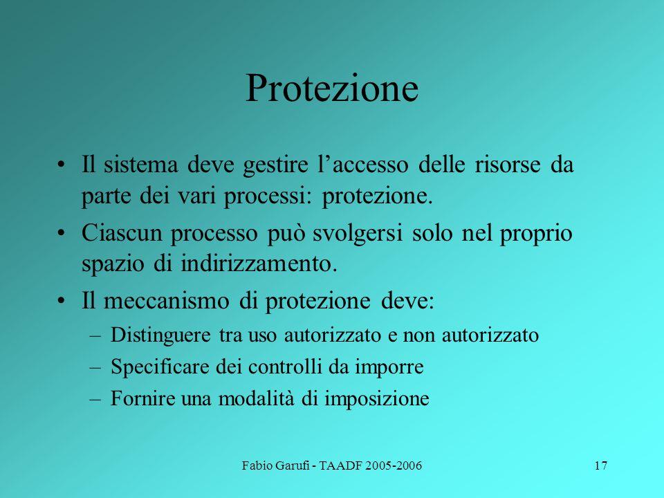 Fabio Garufi - TAADF 2005-200617 Protezione Il sistema deve gestire l'accesso delle risorse da parte dei vari processi: protezione.