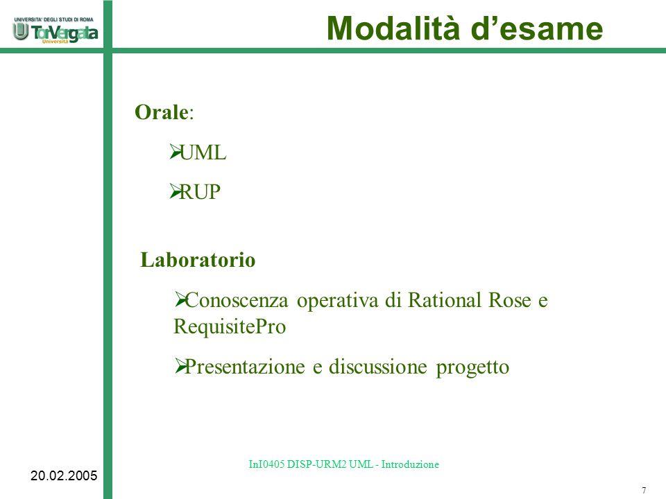 20.02.2005 InI0405 DISP-URM2 UML - Introduzione Modalità d'esame Orale:  UML  RUP 7 Laboratorio  Conoscenza operativa di Rational Rose e RequisitePro  Presentazione e discussione progetto