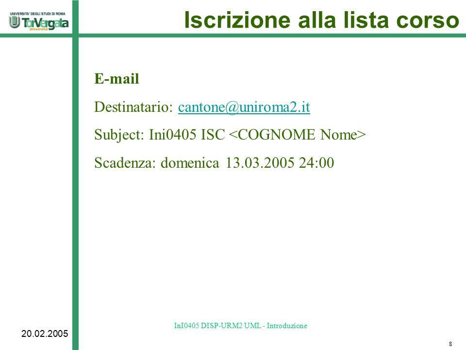 20.02.2005 InI0405 DISP-URM2 UML - Introduzione Iscrizione alla lista corso E-mail Destinatario: cantone@uniroma2.itcantone@uniroma2.it Subject: Ini0405 ISC Scadenza: domenica 13.03.2005 24:00 8