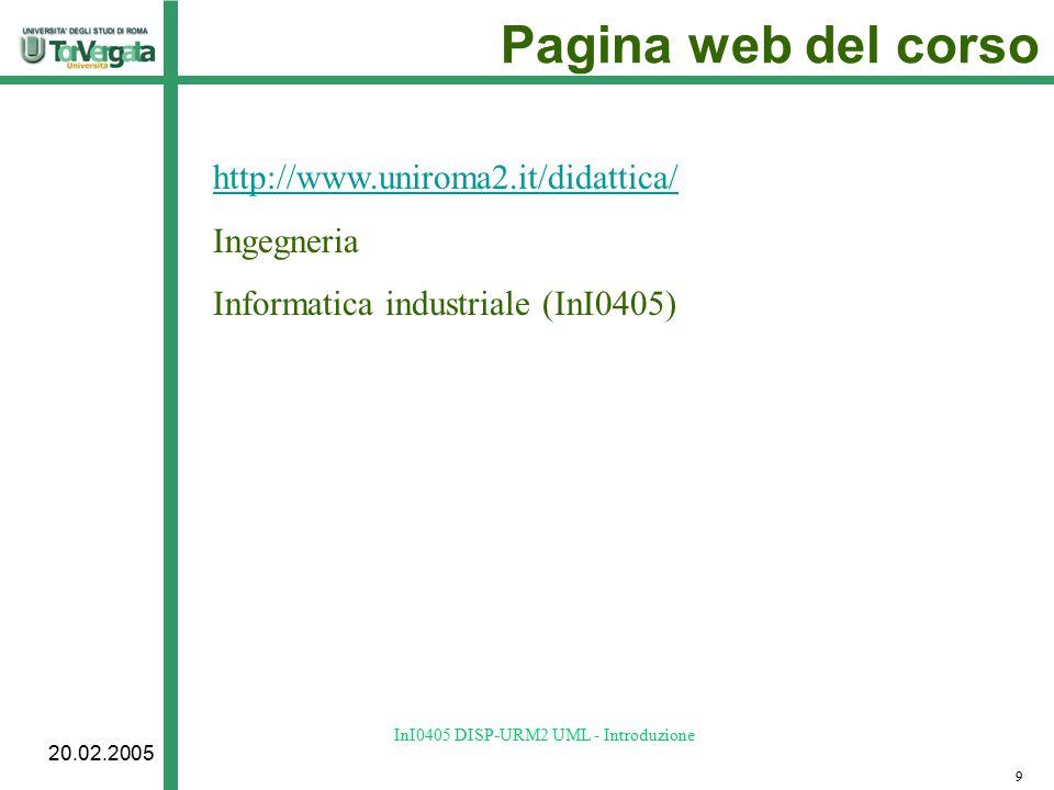 20.02.2005 InI0405 DISP-URM2 UML - Introduzione Pagina web del corso http://www.uniroma2.it/didattica/ Ingegneria Informatica industriale (InI0405) 9