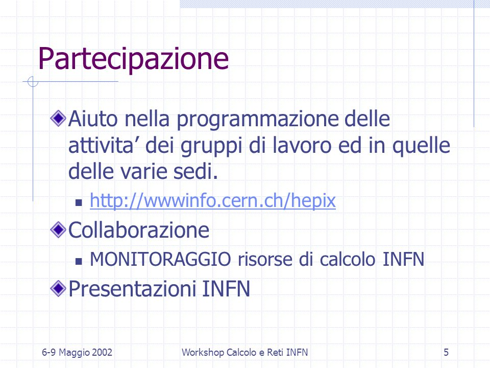 6-9 Maggio 2002Workshop Calcolo e Reti INFN5 Partecipazione Aiuto nella programmazione delle attivita' dei gruppi di lavoro ed in quelle delle varie sedi.