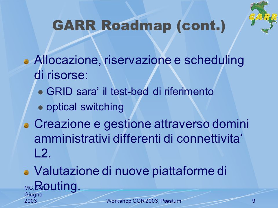 MC, 9-12 Giugno 2003Workshop CCR 2003, Pæstum10 Iniziative internazionali FP6 Research Infrastructure: GEANT2 lambda on demand circuit switching fiber + WDM GRID: Resource reservation Allocation Scheduling Scheme