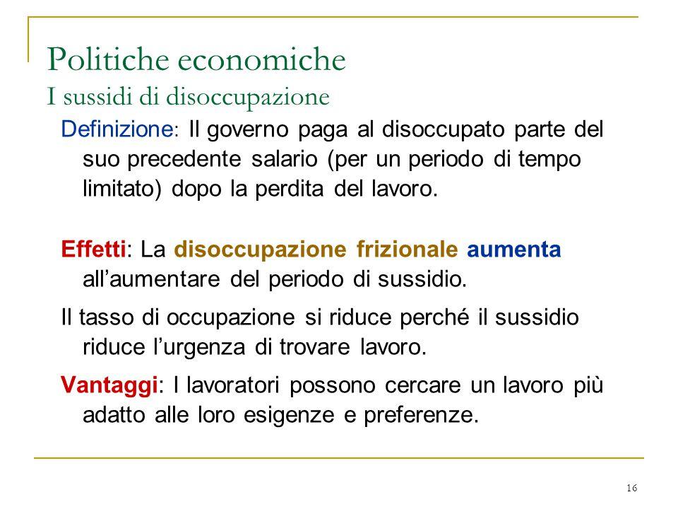 16 Politiche economiche I sussidi di disoccupazione Definizione : Il governo paga al disoccupato parte del suo precedente salario (per un periodo di tempo limitato) dopo la perdita del lavoro.
