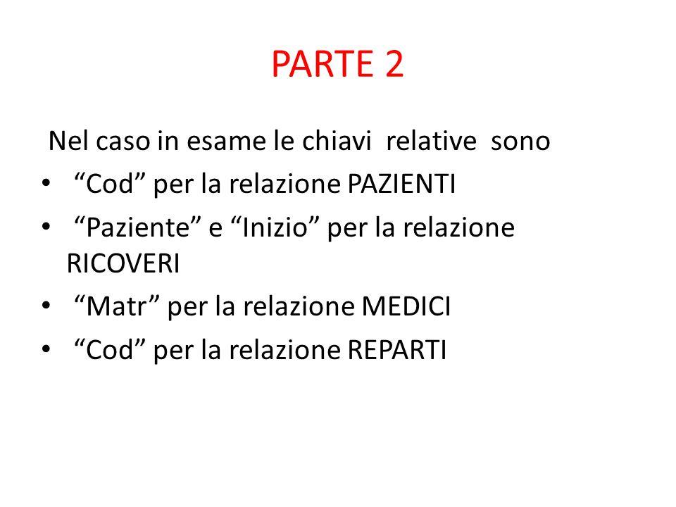 PARTE 2 Nel caso in esame le chiavi relative sono Cod per la relazione PAZIENTI Paziente e Inizio per la relazione RICOVERI Matr per la relazione MEDICI Cod per la relazione REPARTI