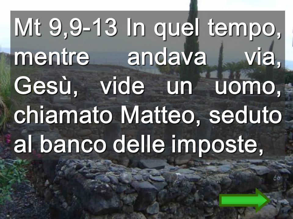 Mt 9,9-13 In quel tempo, mentre andava via, Gesù, vide un uomo, chiamato Matteo, seduto al banco delle imposte,