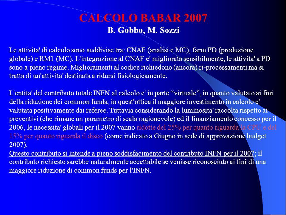 RICHIESTE CALCOLO 2007 CNAF Incremento 2007 rispetto alla disponibilita attuale (in parte ignota...): 100 TB disco 300KSpecInt2000 PADOVA Manutenzione HW/SW libreria nastri (50KE) 4 drive LTO3 (70KE) Nastri LTO (50KE) Server per libreria nastri (4KE) 58 nodi farm: 60% incremento di potenza e 40% sostituzioni macchine (180KE) ROMA1 Server per farm di produzione MC (5KE)