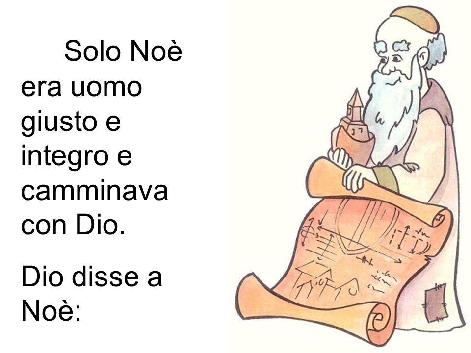 Solo Noè era uomo giusto e integro e camminava con Dio. Dio disse a Noè: