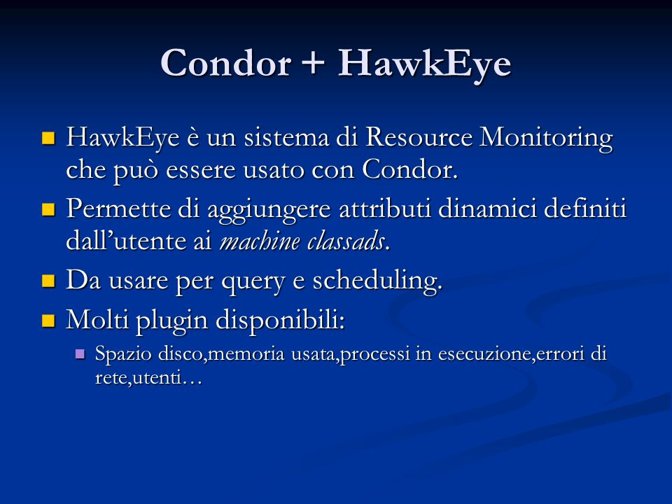 Central Manager I demoni possono girare su qualsiasi porta I demoni possono girare su qualsiasi porta COLLECTOR_HOST = condor.cs.wisc.edu:9019 COLLECTOR_HOST = condor.cs.wisc.edu:9019 NEGOTIATOR_HOST=condor.cs.wisc.edu:9020 NEGOTIATOR_HOST=condor.cs.wisc.edu:9020 Utile da usare in caso di firewall.