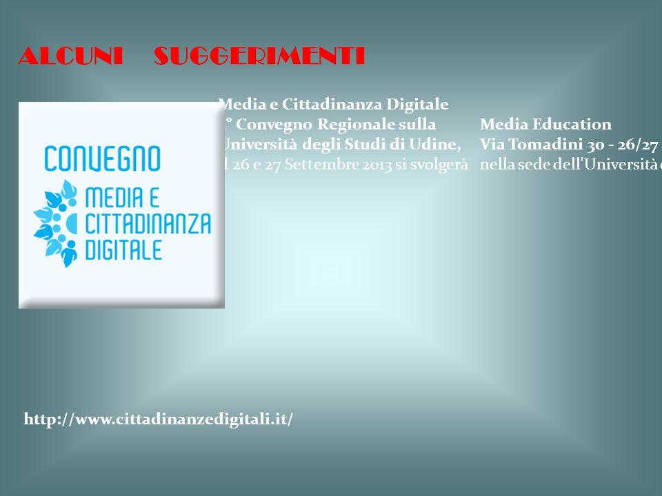 ALCUNI SUGGERIMENTI Media e Cittadinanza Digitale 3° Convegno Regionale sulla Media Education Università degli Studi di Udine, Via Tomadini 30 - 26/27