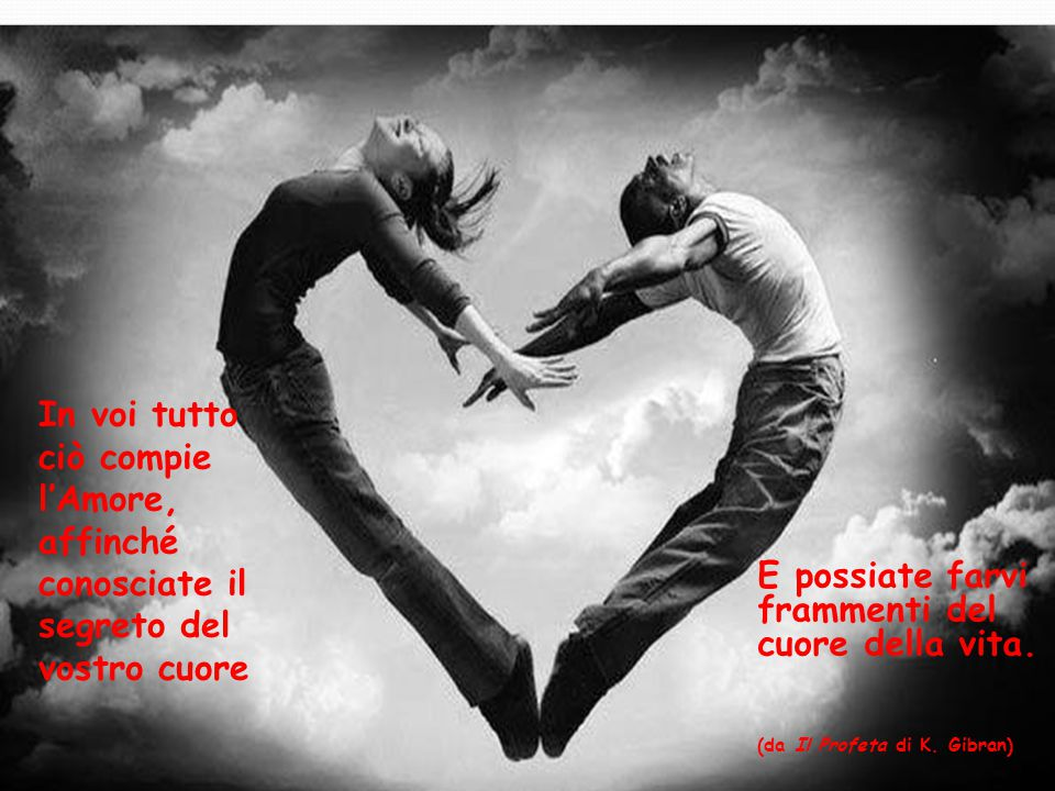 In voi tutto ciò compie l'Amore, affinché conosciate il segreto del vostro cuore E possiate farvi frammenti del cuore della vita. (da Il Profeta di K.
