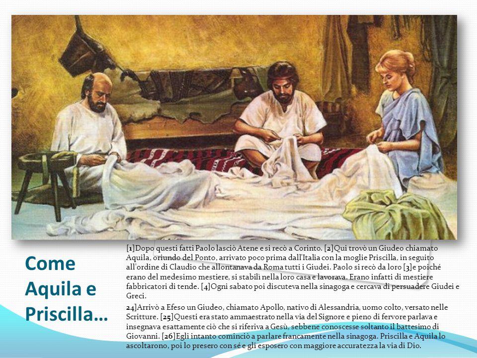 Come Aquila e Priscilla… [1]Dopo questi fatti Paolo lasciò Atene e si recò a Corinto. [2]Qui trovò un Giudeo chiamato Aquila, oriundo del Ponto, arriv
