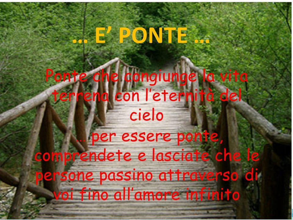 … E' PONTE … Ponte che congiunge la vita terrena con l'eternità del cielo … per essere ponte, comprendete e lasciate che le persone passino attraverso
