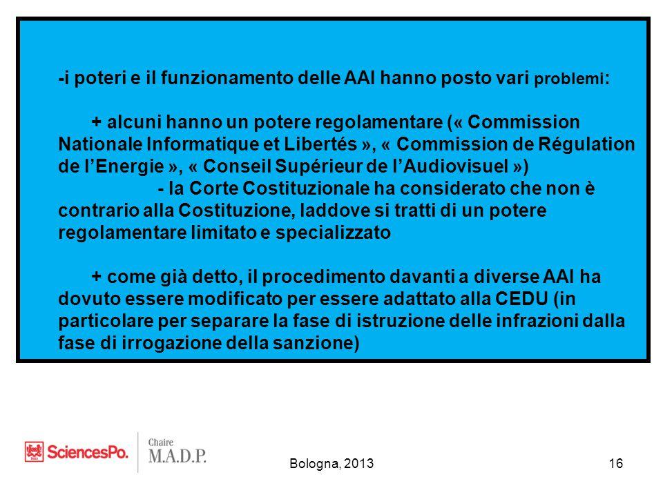 Bologna, 201316 -i poteri e il funzionamento delle AAI hanno posto vari problemi : + alcuni hanno un potere regolamentare (« Commission Nationale Informatique et Libertés », « Commission de Régulation de l'Energie », « Conseil Supérieur de l'Audiovisuel ») - la Corte Costituzionale ha considerato che non è contrario alla Costituzione, laddove si tratti di un potere regolamentare limitato e specializzato + come già detto, il procedimento davanti a diverse AAI ha dovuto essere modificato per essere adattato alla CEDU (in particolare per separare la fase di istruzione delle infrazioni dalla fase di irrogazione della sanzione)