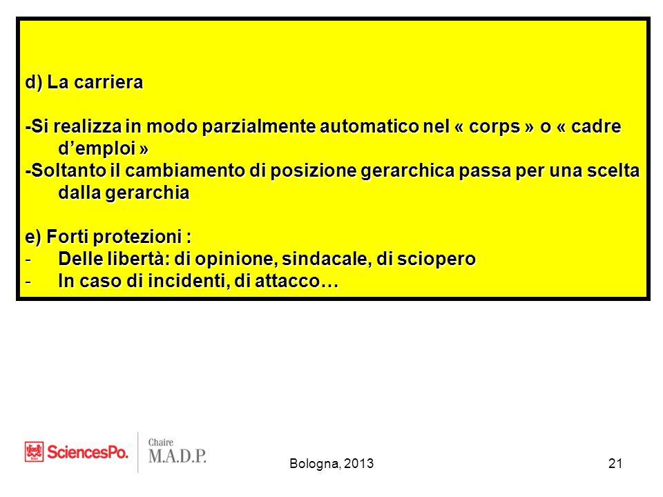 Bologna, 201321 d) La carriera -Si realizza in modo parzialmente automatico nel « corps » o « cadre d'emploi » -Soltanto il cambiamento di posizione gerarchica passa per una scelta dalla gerarchia e) Forti protezioni : -Delle libertà: di opinione, sindacale, di sciopero -In caso di incidenti, di attacco…