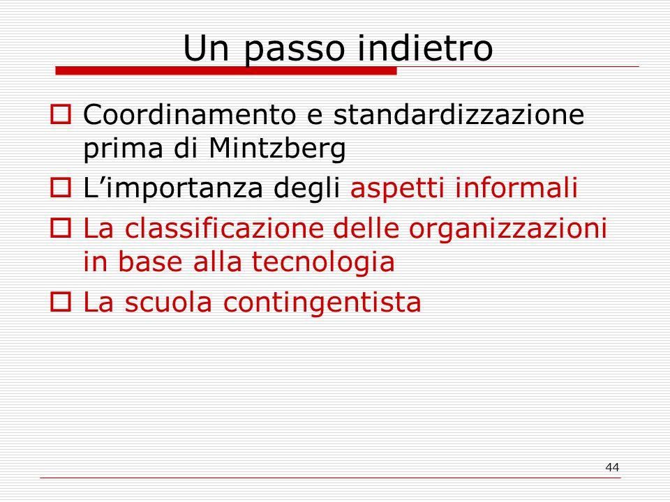 44 Un passo indietro  Coordinamento e standardizzazione prima di Mintzberg  L'importanza degli aspetti informali  La classificazione delle organizzazioni in base alla tecnologia  La scuola contingentista