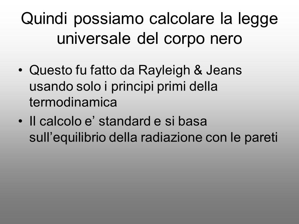 Quindi possiamo calcolare la legge universale del corpo nero Questo fu fatto da Rayleigh & Jeans usando solo i principi primi della termodinamica Il c