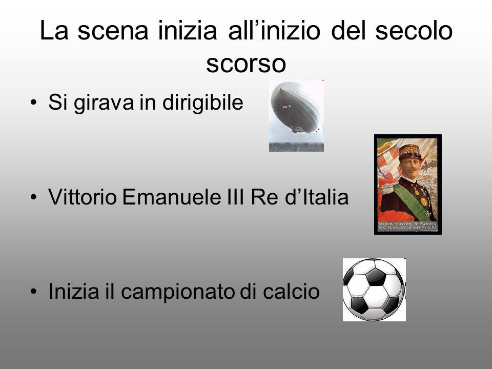 La scena inizia all'inizio del secolo scorso Si girava in dirigibile Vittorio Emanuele III Re d'Italia Inizia il campionato di calcio