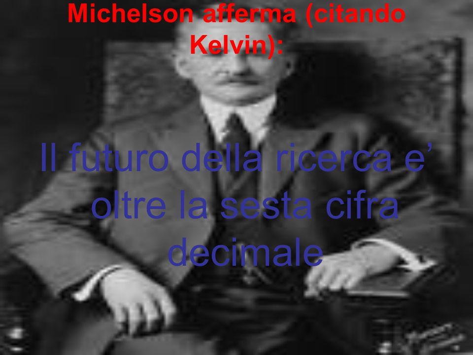 Michelson afferma (citando Kelvin): Il futuro della ricerca e' oltre la sesta cifra decimale