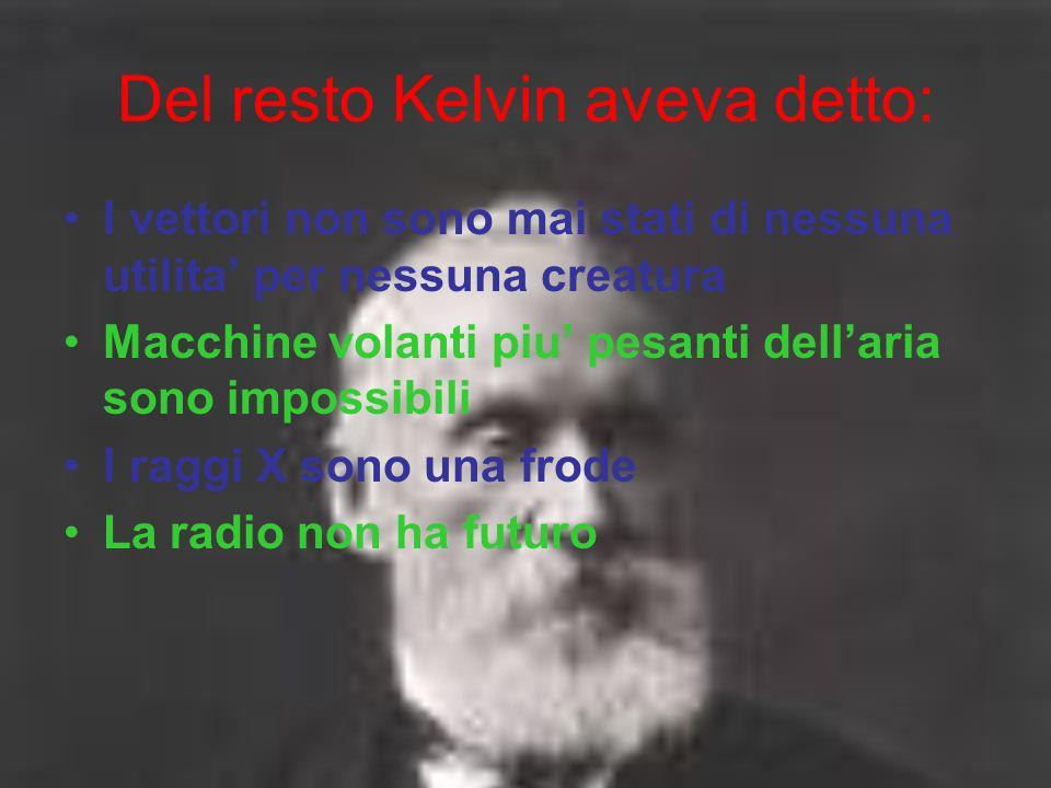 Del resto Kelvin aveva detto: I vettori non sono mai stati di nessuna utilita' per nessuna creatura Macchine volanti piu' pesanti dell'aria sono impos