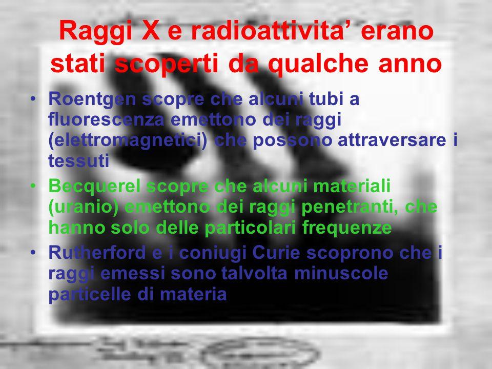 Raggi X e radioattivita' erano stati scoperti da qualche anno Roentgen scopre che alcuni tubi a fluorescenza emettono dei raggi (elettromagnetici) che