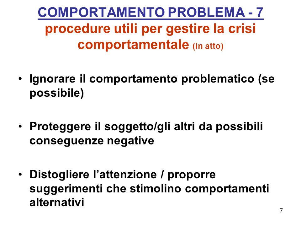 7 COMPORTAMENTO PROBLEMA - 7 procedure utili per gestire la crisi comportamentale (in atto) Ignorare il comportamento problematico (se possibile) Proteggere il soggetto/gli altri da possibili conseguenze negative Distogliere l'attenzione / proporre suggerimenti che stimolino comportamenti alternativi