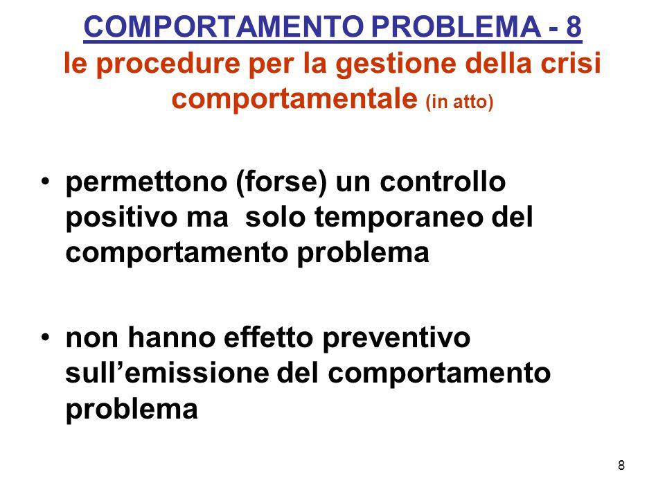 8 COMPORTAMENTO PROBLEMA - 8 le procedure per la gestione della crisi comportamentale (in atto) permettono (forse) un controllo positivo ma solo temporaneo del comportamento problema non hanno effetto preventivo sull'emissione del comportamento problema