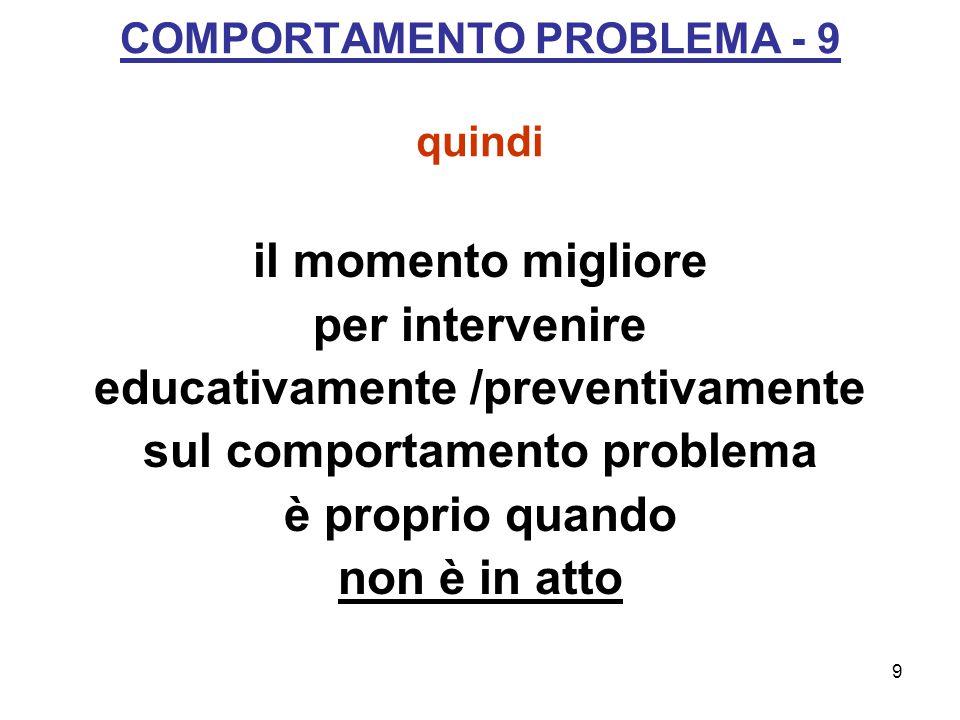 9 COMPORTAMENTO PROBLEMA - 9 quindi il momento migliore per intervenire educativamente /preventivamente sul comportamento problema è proprio quando non è in atto