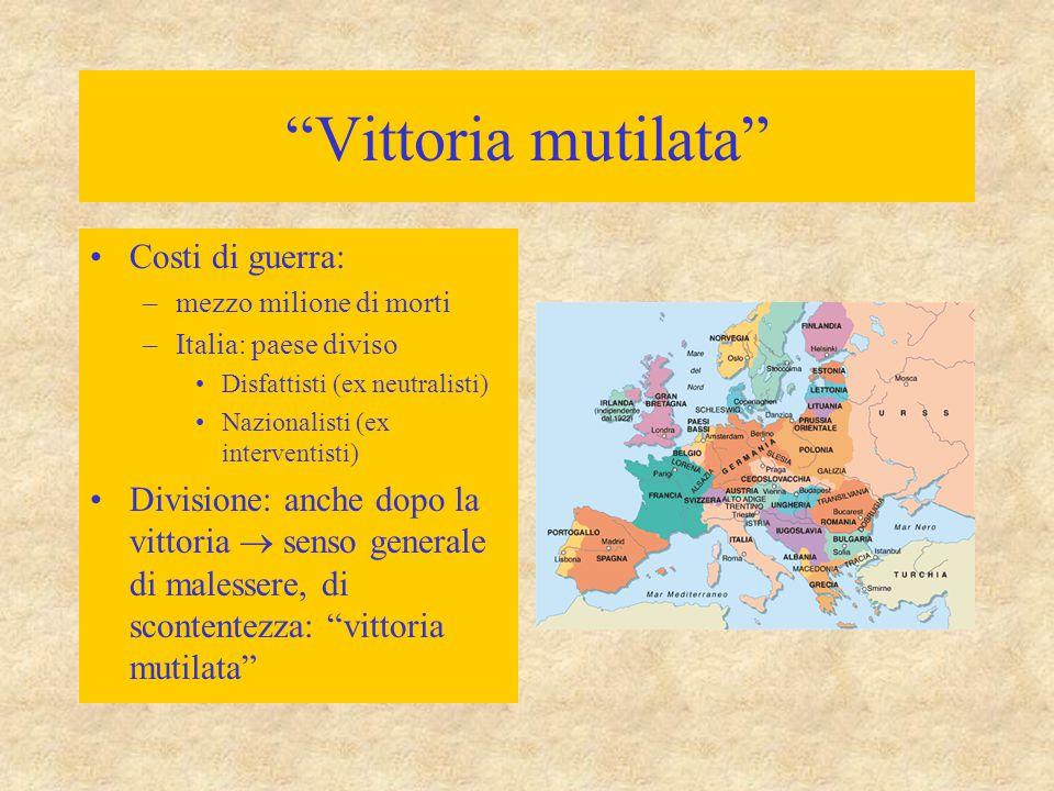 """""""Vittoria mutilata"""" Costi di guerra: –mezzo milione di morti –Italia: paese diviso Disfattisti (ex neutralisti) Nazionalisti (ex interventisti) Divisi"""