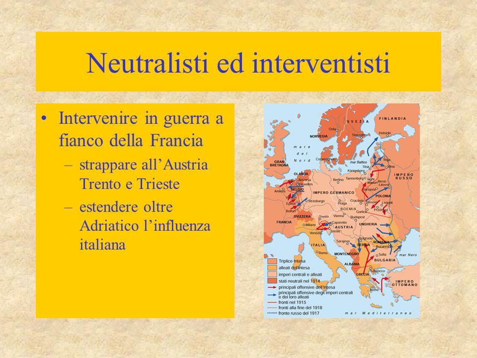 Neutralisti ed interventisti Intervenire in guerra a fianco della Francia –strappare all'Austria Trento e Trieste –estendere oltre Adriatico l'influen