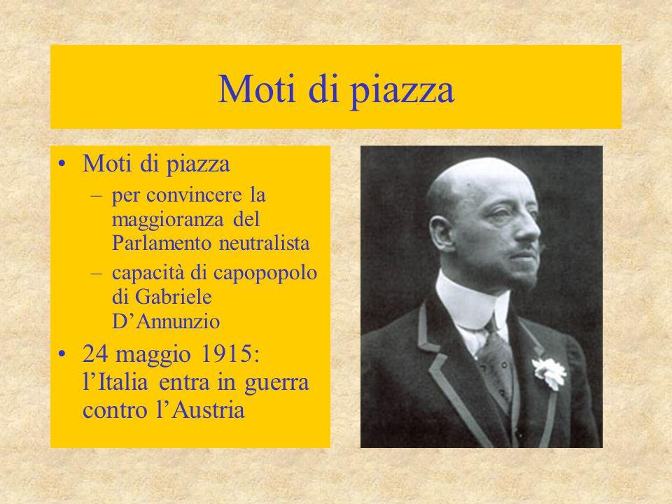 Moti di piazza –per convincere la maggioranza del Parlamento neutralista –capacità di capopopolo di Gabriele D'Annunzio 24 maggio 1915: l'Italia entra