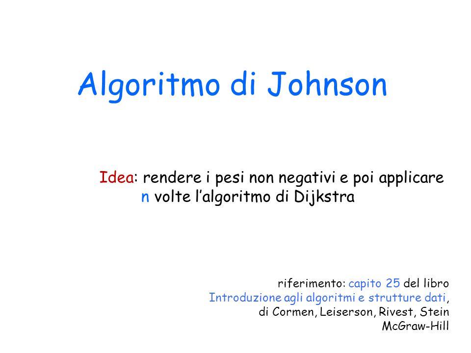 Algoritmo di Johnson Idea: rendere i pesi non negativi e poi applicare n volte l'algoritmo di Dijkstra riferimento: capito 25 del libro Introduzione a