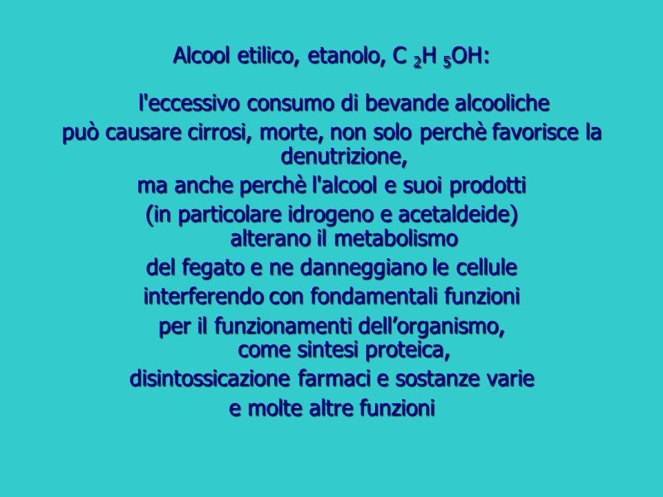 Alcool etilico, etanolo, C 2 H 5 OH: l'eccessivo consumo di bevande alcooliche può causare cirrosi, morte, non solo perchè favorisce la denutrizione,