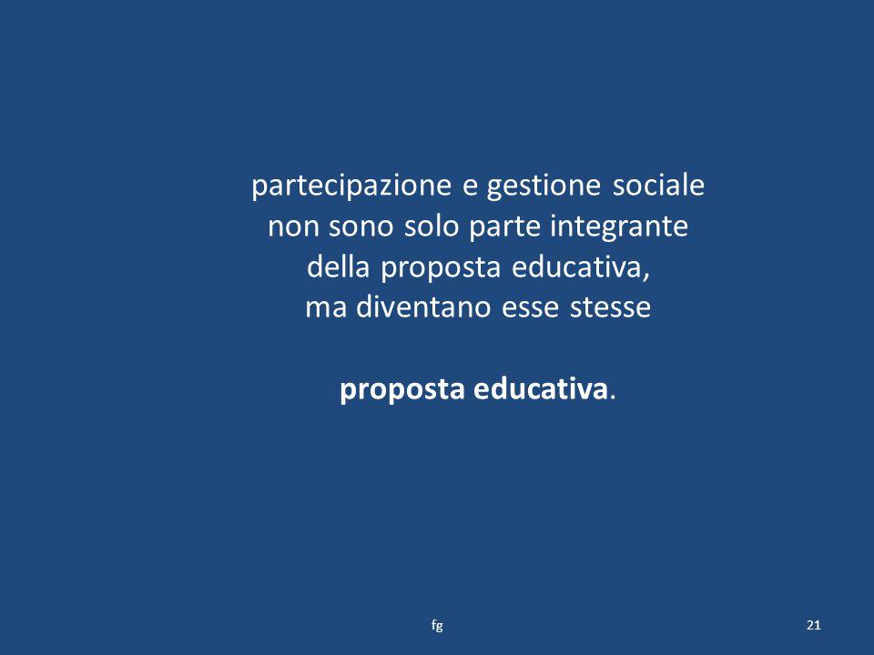 partecipazione e gestione sociale non sono solo parte integrante della proposta educativa, ma diventano esse stesse proposta educativa.