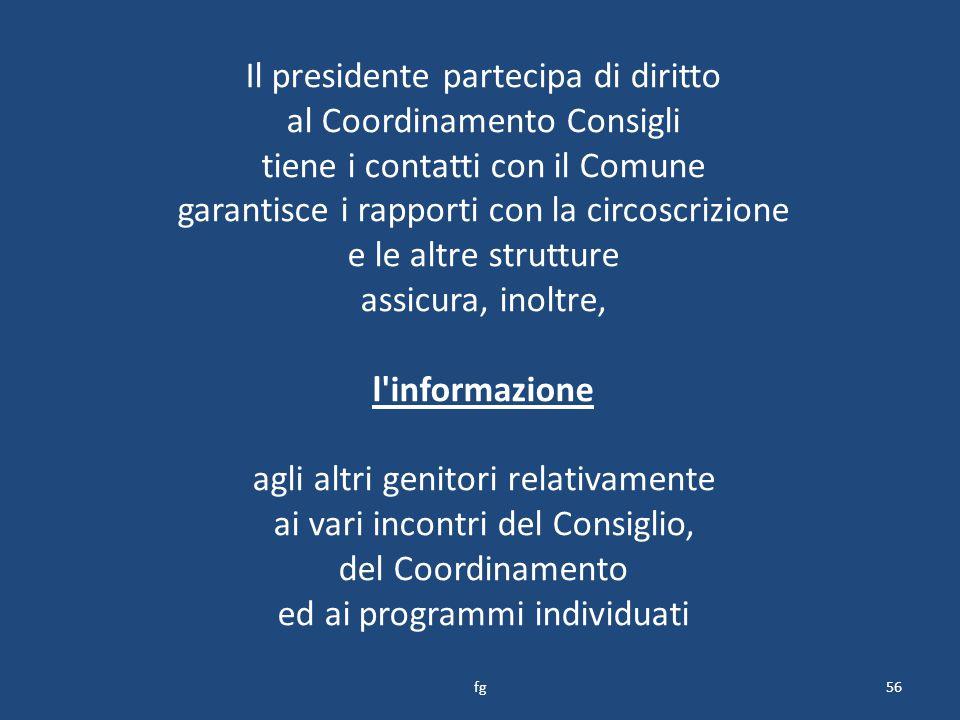 Il presidente partecipa di diritto al Coordinamento Consigli tiene i contatti con il Comune garantisce i rapporti con la circoscrizione e le altre strutture assicura, inoltre, l informazione agli altri genitori relativamente ai vari incontri del Consiglio, del Coordinamento ed ai programmi individuati 56fg