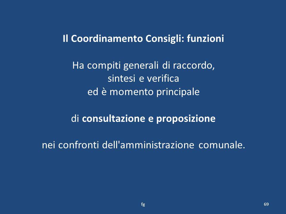 Il Coordinamento Consigli: funzioni Ha compiti generali di raccordo, sintesi e verifica ed è momento principale di consultazione e proposizione nei confronti dell amministrazione comunale.