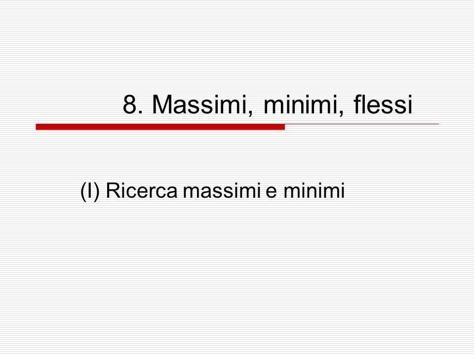 8. Massimi, minimi, flessi (I) Ricerca massimi e minimi
