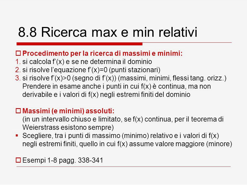 8.8 Ricerca max e min relativi  Procedimento per la ricerca di massimi e minimi: 1.si calcola f'(x) e se ne determina il dominio 2.si risolve l'equaz