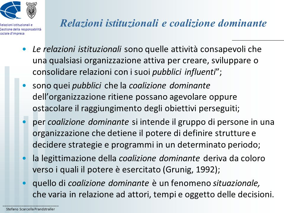 ____________________________ Stefano Scarcella Prandstraller Relazioni istituzionali e Gestione della responsabilità sociale d'impresa Relazioni istituzionali e coalizione dominante Le relazioni istituzionali sono quelle attività consapevoli che una qualsiasi organizzazione attiva per creare, sviluppare o consolidare relazioni con i suoi pubblici influenti ; sono quei pubblici che la coalizione dominante dell'organizzazione ritiene possano agevolare oppure ostacolare il raggiungimento degli obiettivi perseguiti; per coalizione dominante si intende il gruppo di persone in una organizzazione che detiene il potere di definire strutture e decidere strategie e programmi in un determinato periodo; la legittimazione della coalizione dominante deriva da coloro verso i quali il potere è esercitato (Grunig, 1992); quello di coalizione dominante è un fenomeno situazionale, che varia in relazione ad attori, tempi e oggetto delle decisioni.