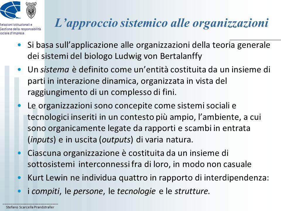 ____________________________ Stefano Scarcella Prandstraller Relazioni istituzionali e Gestione della responsabilità sociale d'impresa L'approccio sistemico alle organizzazioni Si basa sull'applicazione alle organizzazioni della teoria generale dei sistemi del biologo Ludwig von Bertalanffy Un sistema è definito come un'entità costituita da un insieme di parti in interazione dinamica, organizzata in vista del raggiungimento di un complesso di fini.