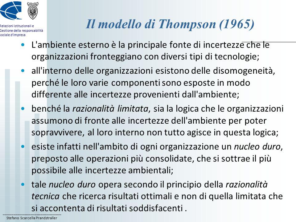____________________________ Stefano Scarcella Prandstraller Relazioni istituzionali e Gestione della responsabilità sociale d'impresa Il modello di Thompson (1965) L ambiente esterno è la principale fonte di incertezze che le organizzazioni fronteggiano con diversi tipi di tecnologie; all interno delle organizzazioni esistono delle disomogeneità, perché le loro varie componenti sono esposte in modo differente alle incertezze provenienti dall ambiente; benché la razionalità limitata, sia la logica che le organizzazioni assumono di fronte alle incertezze dell ambiente per poter sopravvivere, al loro interno non tutto agisce in questa logica; esiste infatti nell ambito di ogni organizzazione un nucleo duro, preposto alle operazioni più consolidate, che si sottrae il più possibile alle incertezze ambientali; tale nucleo duro opera secondo il principio della razionalità tecnica che ricerca risultati ottimali e non di quella limitata che si accontenta di risultati soddisfacenti.