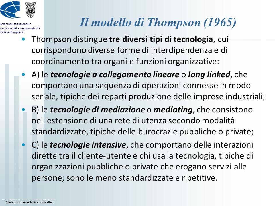 ____________________________ Stefano Scarcella Prandstraller Relazioni istituzionali e Gestione della responsabilità sociale d'impresa Il modello di Thompson (1965) Thompson distingue tre diversi tipi di tecnologia, cui corrispondono diverse forme di interdipendenza e di coordinamento tra organi e funzioni organizzative: A) le tecnologie a collegamento lineare o long linked, che comportano una sequenza di operazioni connesse in modo seriale, tipiche dei reparti produzione delle imprese industriali; B) le tecnologie di mediazione o mediating, che consistono nell estensione di una rete di utenza secondo modalità standardizzate, tipiche delle burocrazie pubbliche o private; C) le tecnologie intensive, che comportano delle interazioni dirette tra il cliente-utente e chi usa la tecnologia, tipiche di organizzazioni pubbliche o private che erogano servizi alle persone; sono le meno standardizzate e ripetitive.