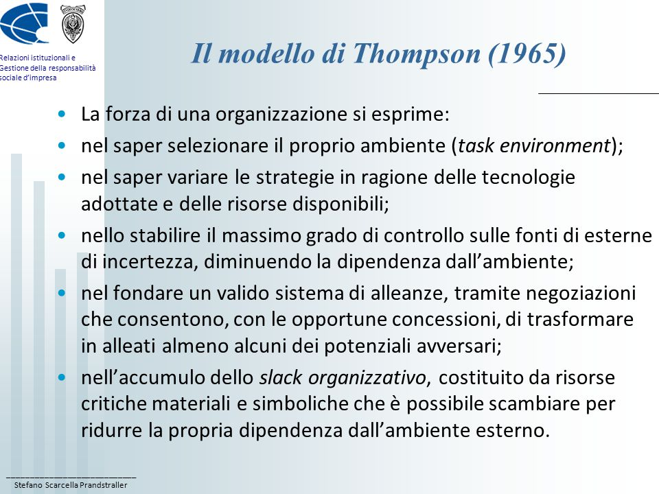 ____________________________ Stefano Scarcella Prandstraller Relazioni istituzionali e Gestione della responsabilità sociale d'impresa Il modello di Thompson (1965) La forza di una organizzazione si esprime: nel saper selezionare il proprio ambiente (task environment); nel saper variare le strategie in ragione delle tecnologie adottate e delle risorse disponibili; nello stabilire il massimo grado di controllo sulle fonti di esterne di incertezza, diminuendo la dipendenza dall'ambiente; nel fondare un valido sistema di alleanze, tramite negoziazioni che consentono, con le opportune concessioni, di trasformare in alleati almeno alcuni dei potenziali avversari; nell'accumulo dello slack organizzativo, costituito da risorse critiche materiali e simboliche che è possibile scambiare per ridurre la propria dipendenza dall'ambiente esterno.