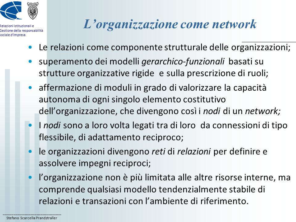 ____________________________ Stefano Scarcella Prandstraller Relazioni istituzionali e Gestione della responsabilità sociale d'impresa L'organizzazione come network Le relazioni come componente strutturale delle organizzazioni; superamento dei modelli gerarchico-funzionali basati su strutture organizzative rigide e sulla prescrizione di ruoli; affermazione di moduli in grado di valorizzare la capacità autonoma di ogni singolo elemento costitutivo dell'organizzazione, che divengono così i nodi di un network; I nodi sono a loro volta legati tra di loro da connessioni di tipo flessibile, di adattamento reciproco; le organizzazioni divengono reti di relazioni per definire e assolvere impegni reciproci; l'organizzazione non è più limitata alle altre risorse interne, ma comprende qualsiasi modello tendenzialmente stabile di relazioni e transazioni con l'ambiente di riferimento.