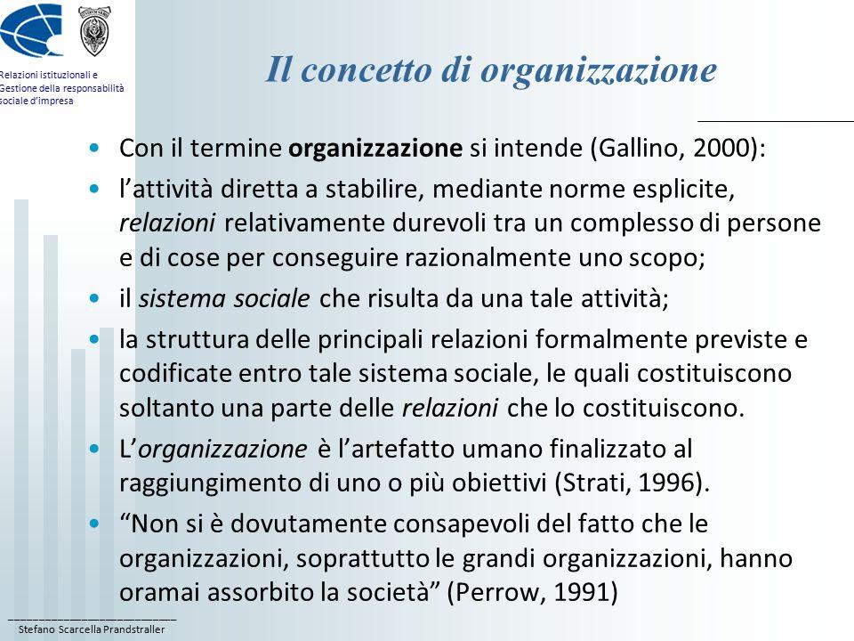 ____________________________ Stefano Scarcella Prandstraller Relazioni istituzionali e Gestione della responsabilità sociale d'impresa Il concetto di organizzazione Con il termine organizzazione si intende (Gallino, 2000): l'attività diretta a stabilire, mediante norme esplicite, relazioni relativamente durevoli tra un complesso di persone e di cose per conseguire razionalmente uno scopo; il sistema sociale che risulta da una tale attività; la struttura delle principali relazioni formalmente previste e codificate entro tale sistema sociale, le quali costituiscono soltanto una parte delle relazioni che lo costituiscono.