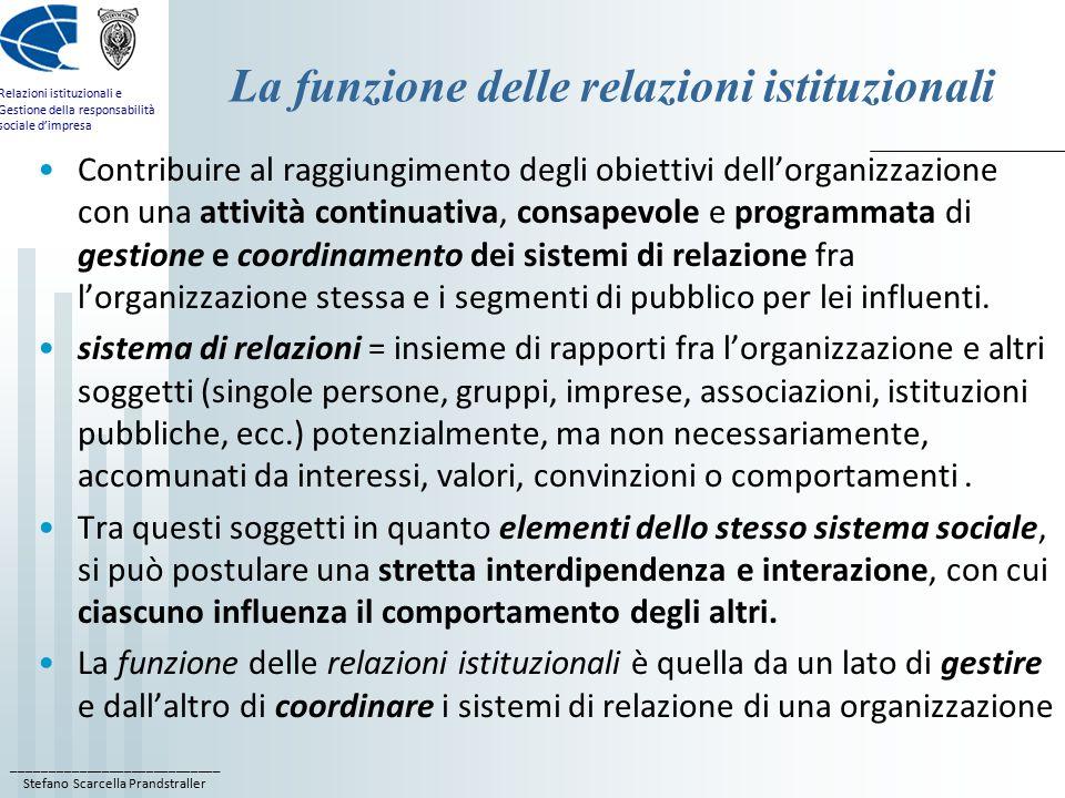 ____________________________ Stefano Scarcella Prandstraller Relazioni istituzionali e Gestione della responsabilità sociale d'impresa La funzione delle relazioni istituzionali Contribuire al raggiungimento degli obiettivi dell'organizzazione con una attività continuativa, consapevole e programmata di gestione e coordinamento dei sistemi di relazione fra l'organizzazione stessa e i segmenti di pubblico per lei influenti.