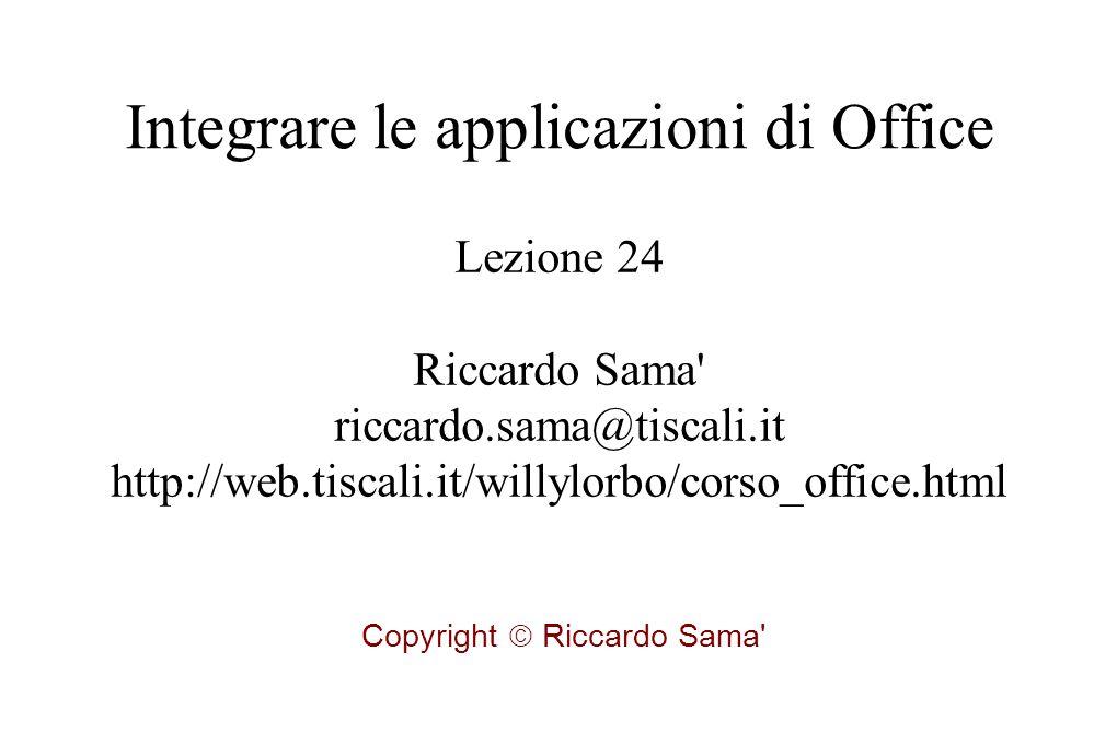 Lezione 24 Riccardo Sama riccardo.sama@tiscali.it http://web.tiscali.it/willylorbo/corso_office.html Copyright  Riccardo Sama Integrare le applicazioni di Office