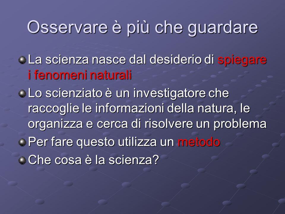 Osservare è più che guardare La scienza nasce dal desiderio di spiegare i fenomeni naturali Lo scienziato è un investigatore che raccoglie le informaz