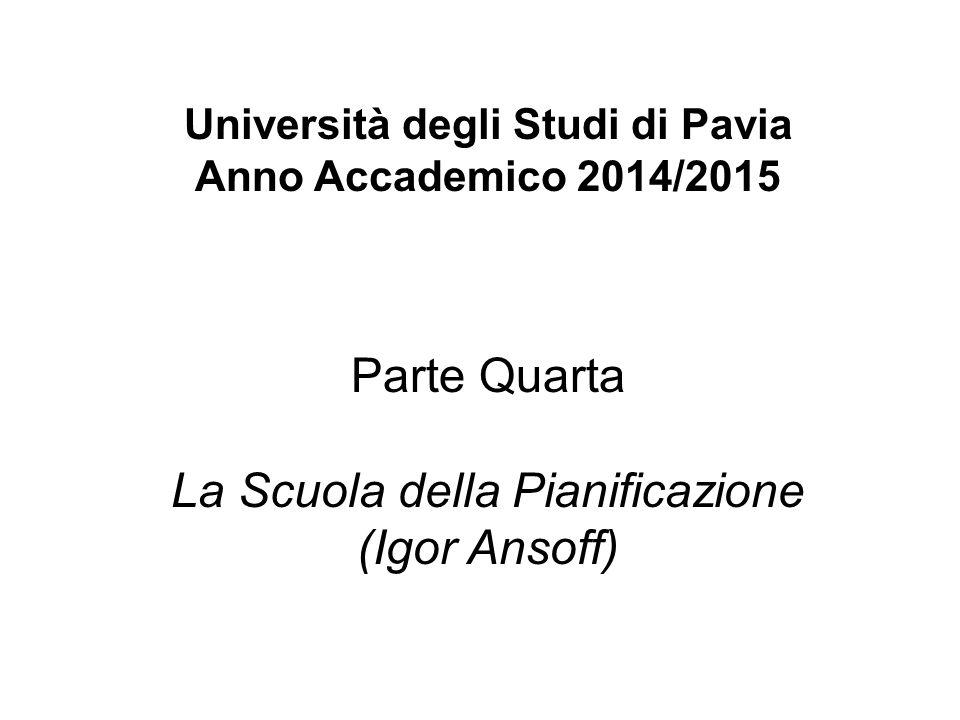 Università degli Studi di Pavia Anno Accademico 2014/2015 Parte Quarta La Scuola della Pianificazione (Igor Ansoff)